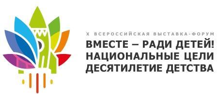 Х Всероссийская выставка-форум «Вместе – ради детей! Национальные цели. Десятилетие детства»